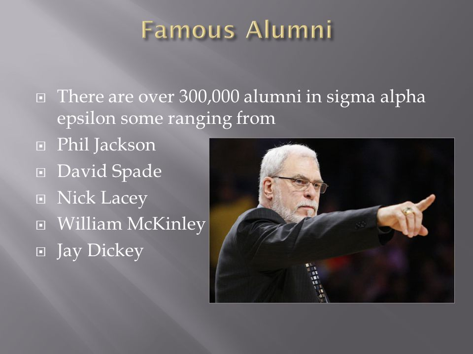  There are over 300,000 alumni in sigma alpha epsilon some ranging from  Phil Jackson  David Spade  Nick Lacey  William McKinley  Jay Dickey