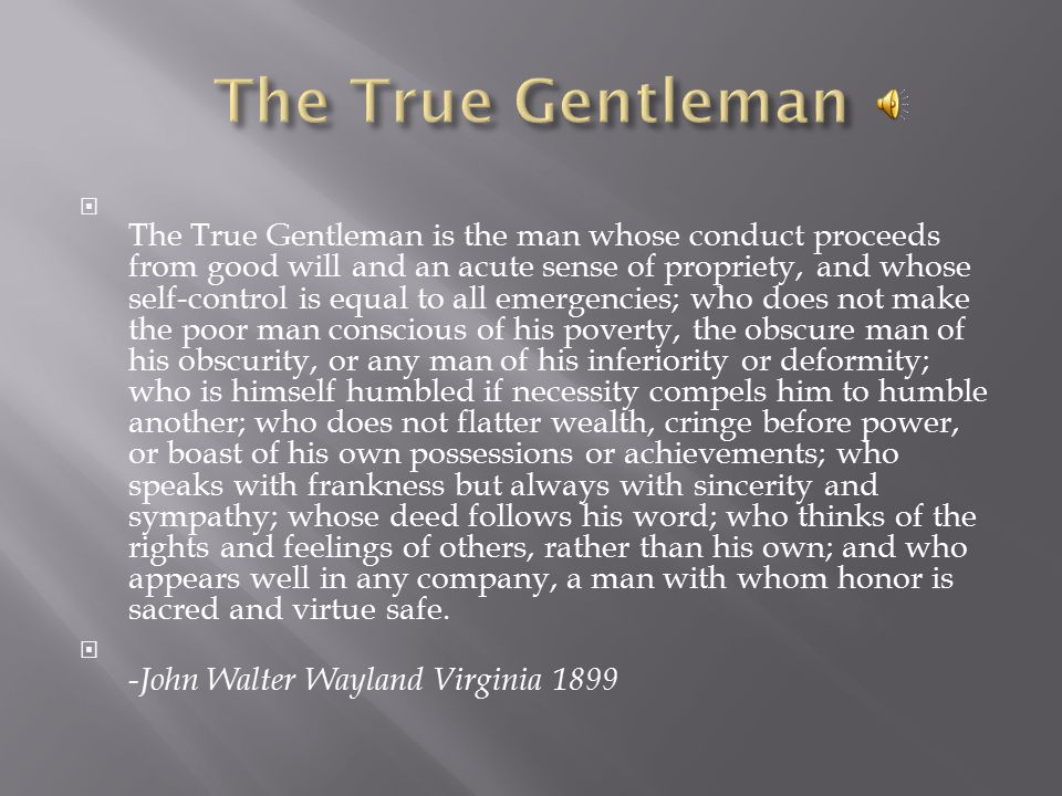  The True Gentleman is the man whose conduct proceeds from good will and an acute sense of propriety, and whose self-control is equal to all emergencies; who does not make the poor man conscious of his poverty, the obscure man of his obscurity, or any man of his inferiority or deformity; who is himself humbled if necessity compels him to humble another; who does not flatter wealth, cringe before power, or boast of his own possessions or achievements; who speaks with frankness but always with sincerity and sympathy; whose deed follows his word; who thinks of the rights and feelings of others, rather than his own; and who appears well in any company, a man with whom honor is sacred and virtue safe.