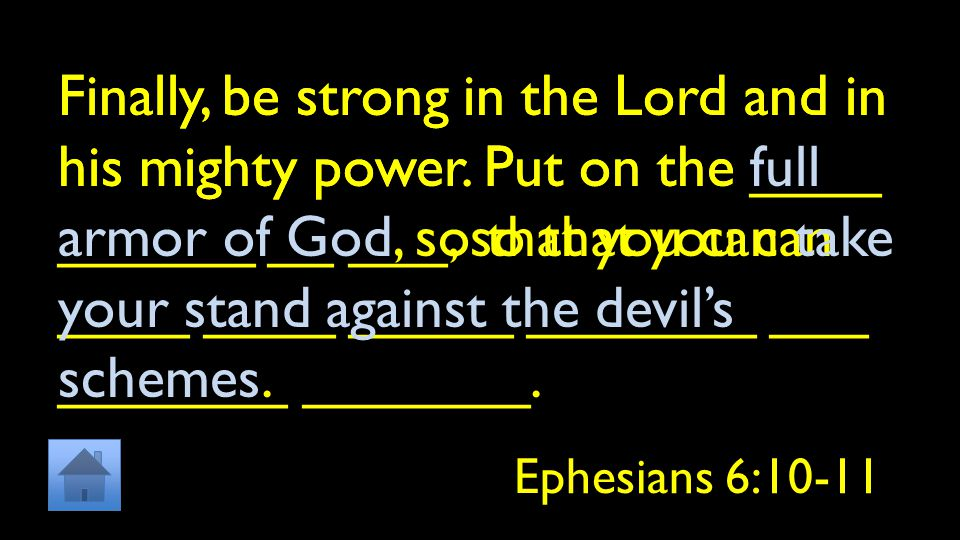 Finally, be strong in the Lord and in his mighty power. Put on the ____ ______ __ ___, so that you can ____ ____ _____ _______ ___ _______ _______. Ep