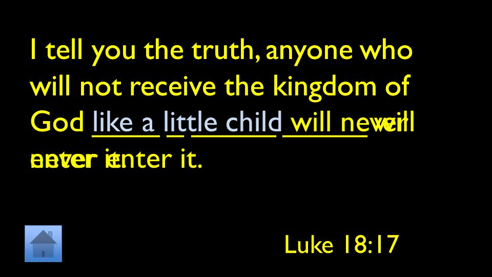 I tell you the truth, anyone who will not receive the kingdom of God ____ _ _____ _____ will never enter it. Luke 18:17 I tell you the truth, anyone w