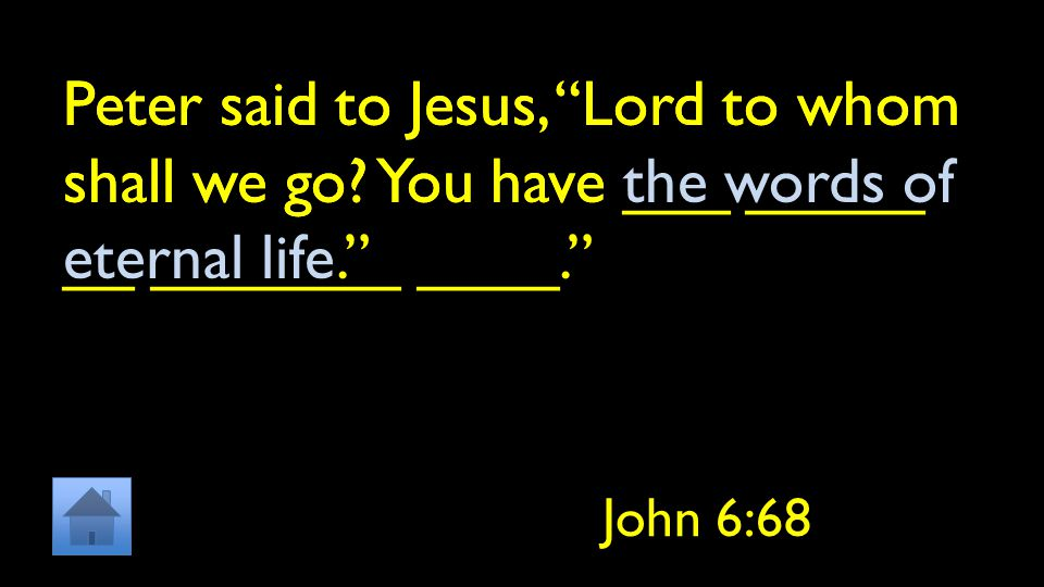 "Peter said to Jesus, ""Lord to whom shall we go? You have ___ _____ __ _______ ____."" John 6:68 Peter said to Jesus, ""Lord to whom shall we go? You hav"