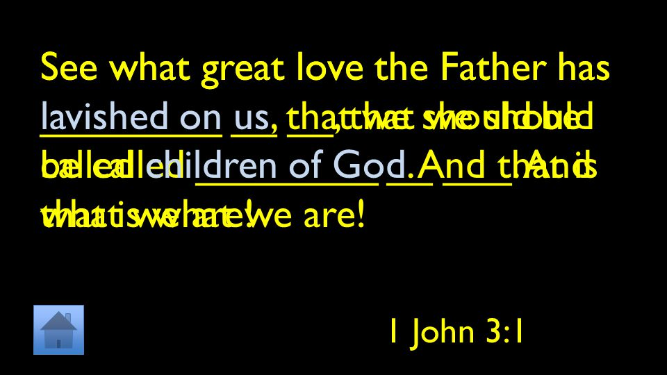 See what great love the Father has ________ __ __, that we should be called ________ __ ___. And that is what we are! 1 John 3:1 See what great love t