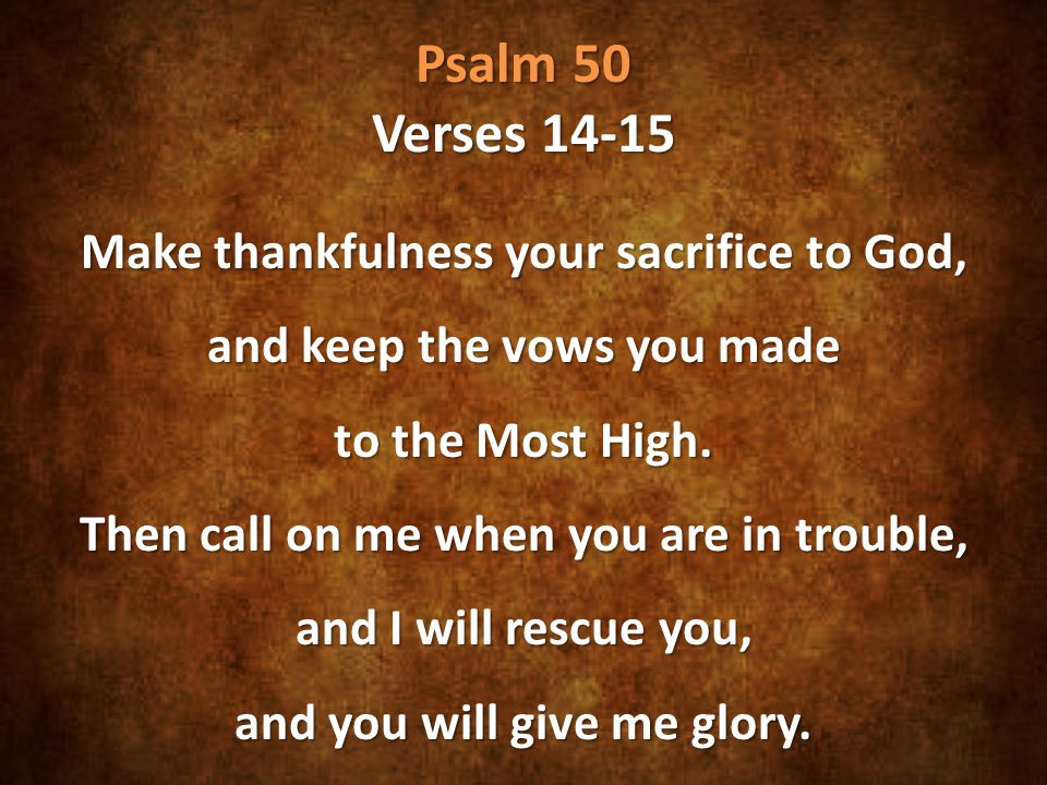 Psalm 50 Verses 14-15 Make thankfulness your sacrifice to God, and keep the vows you made to the Most High.