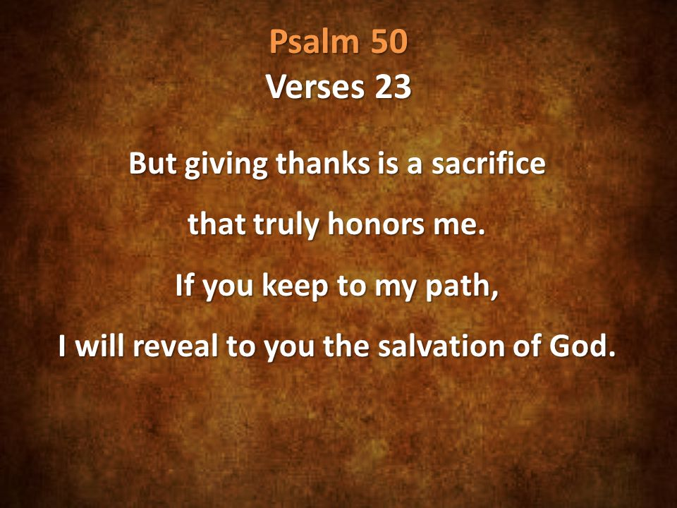 Psalm 50 Verses 23 But giving thanks is a sacrifice that truly honors me.