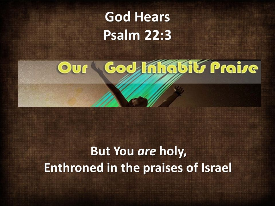 God Hears Psalm 22:3 But You are holy, Enthroned in the praises of Israel But You are holy, Enthroned in the praises of Israel.