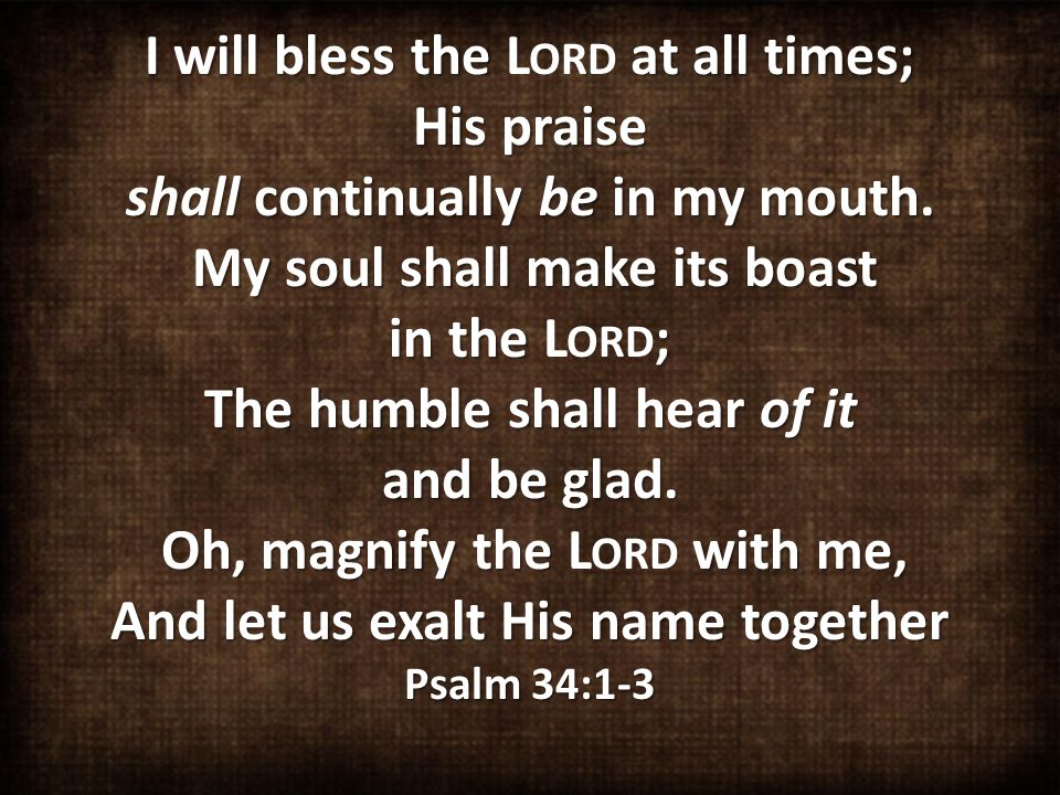 I will bless the at all times; His praise shall continually be in my mouth.