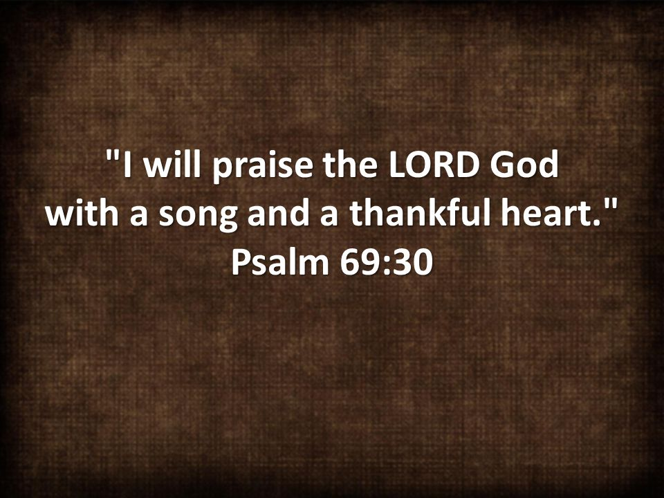 I will praise the LORD God with a song and a thankful heart. Psalm 69:30