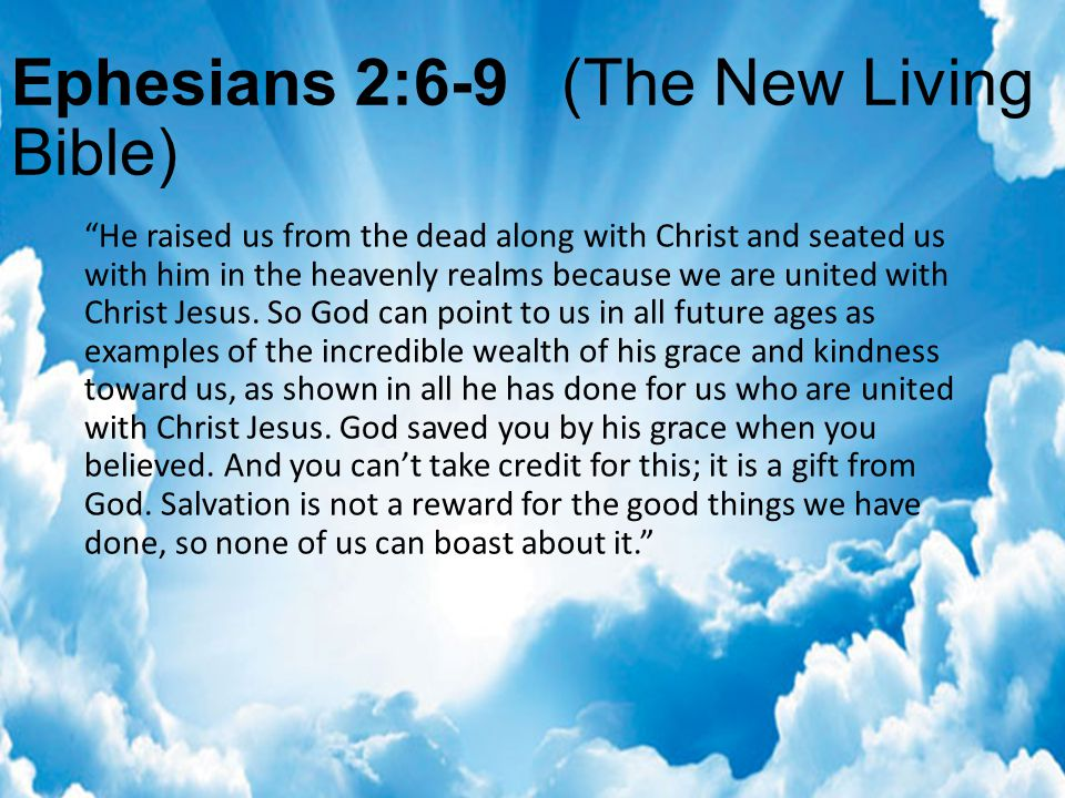 Ephesians 2:6-9 (The New Living Bible) He raised us from the dead along with Christ and seated us with him in the heavenly realms because we are united with Christ Jesus.