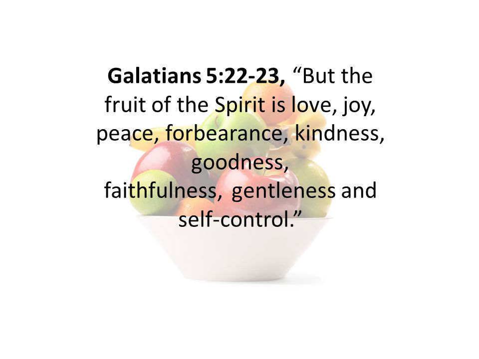 Galatians 5:22-23, But the fruit of the Spirit is love, joy, peace, forbearance, kindness, goodness, faithfulness, gentleness and self-control.