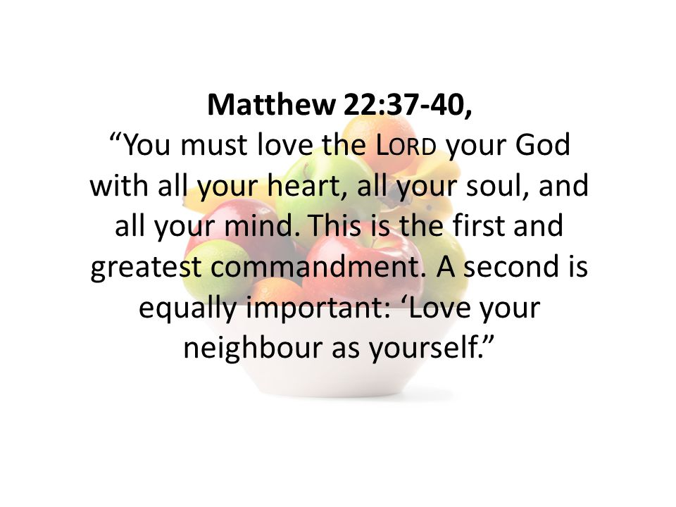 Matthew 22:37-40, You must love the L ORD your God with all your heart, all your soul, and all your mind.