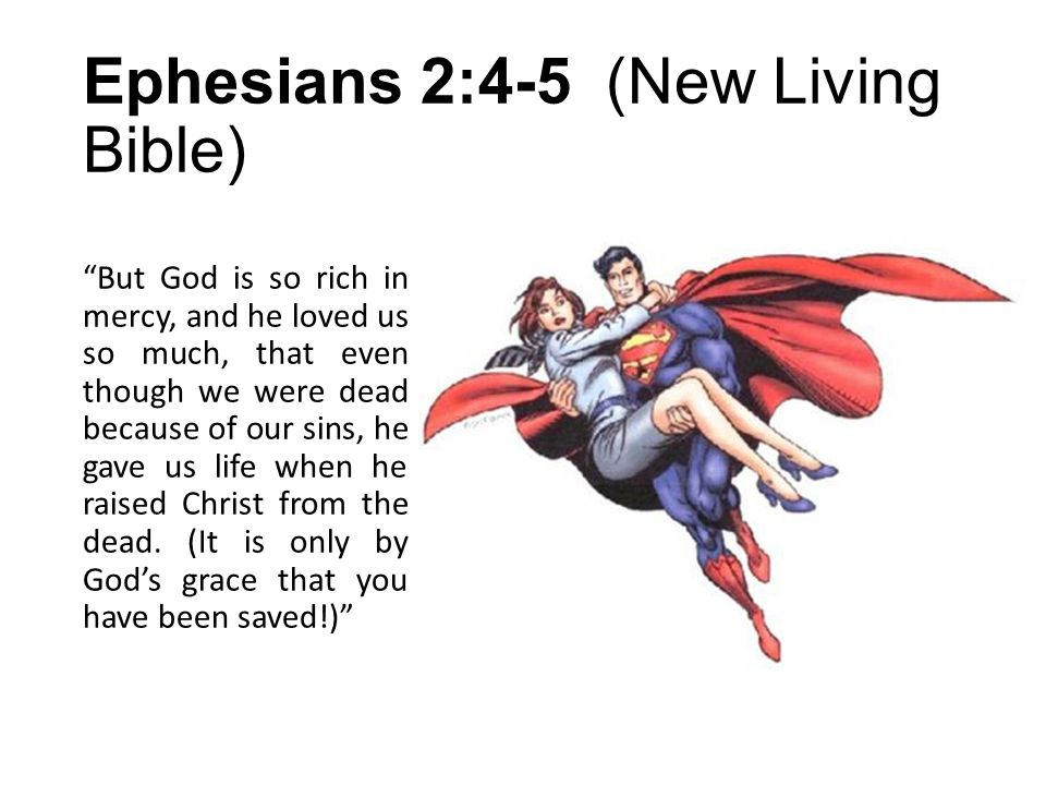 Ephesians 2:4-5 (New Living Bible) But God is so rich in mercy, and he loved us so much, that even though we were dead because of our sins, he gave us life when he raised Christ from the dead.