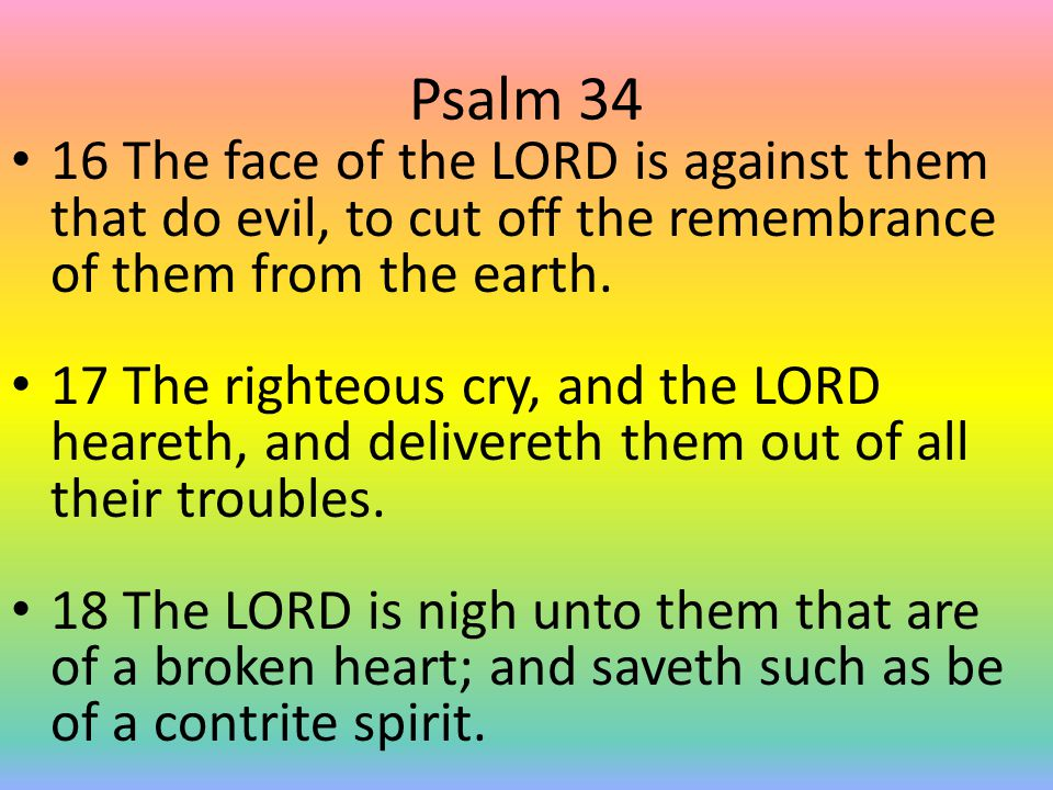Psalm 34 19 Many are the afflictions of the righteous: but the LORD delivereth him out of them all.