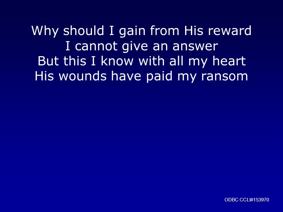 Why should I gain from His reward I cannot give an answer But this I know with all my heart His wounds have paid my ransom ODBC CCLI#153970