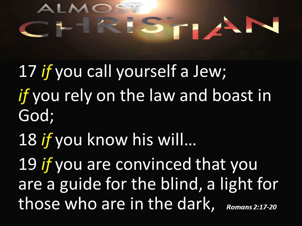 17 if you call yourself a Jew; if you rely on the law and boast in God; 18 if you know his will… 19 if you are convinced that you are a guide for the blind, a light for those who are in the dark, Romans 2:17-20