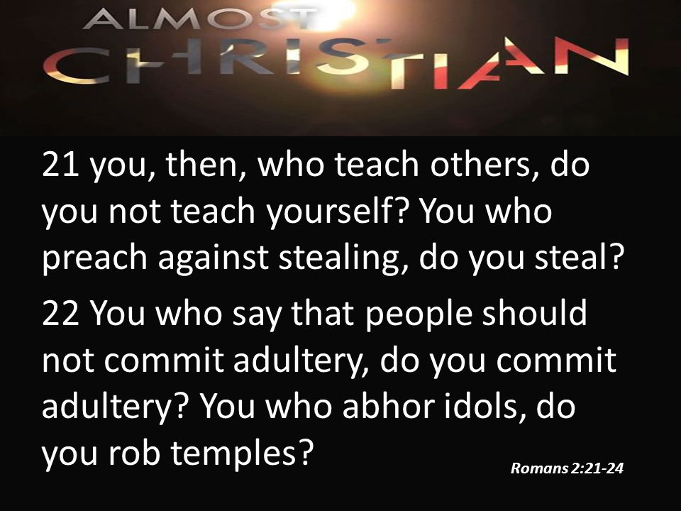 21 you, then, who teach others, do you not teach yourself.