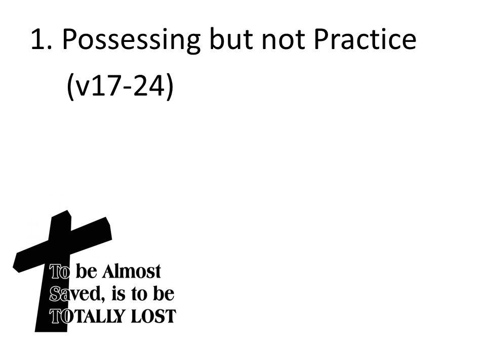 1. Possessing but not Practice (v17-24)