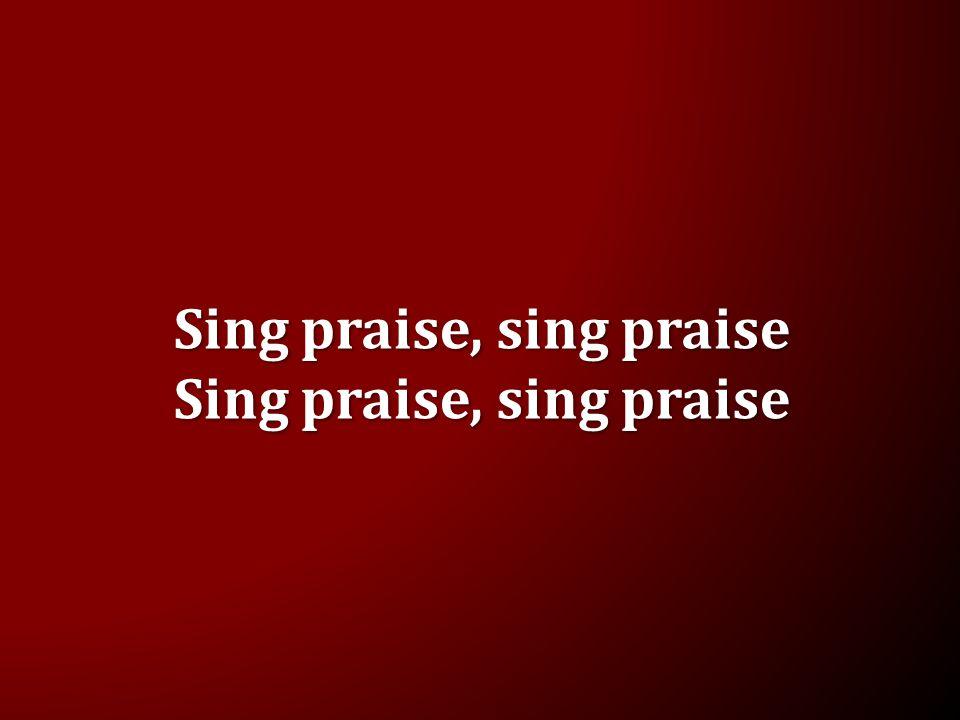 Sing praise, sing praise