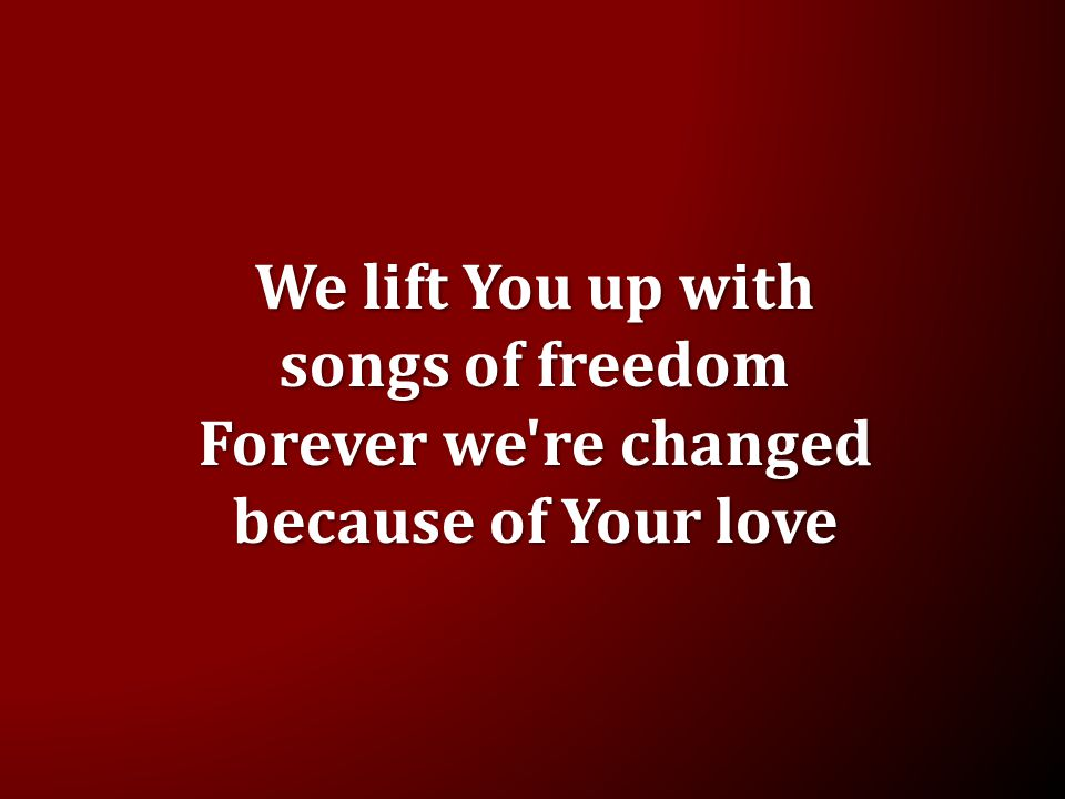 We lift You up with songs of freedom Forever we re changed because of Your love