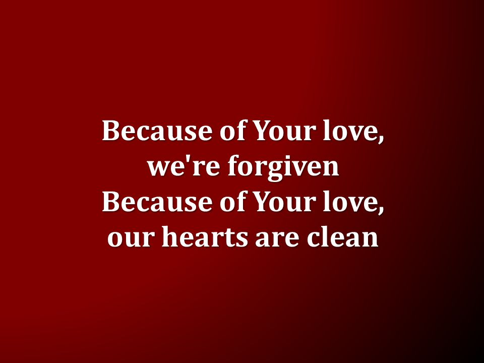 Because of Your love, we re forgiven Because of Your love, our hearts are clean