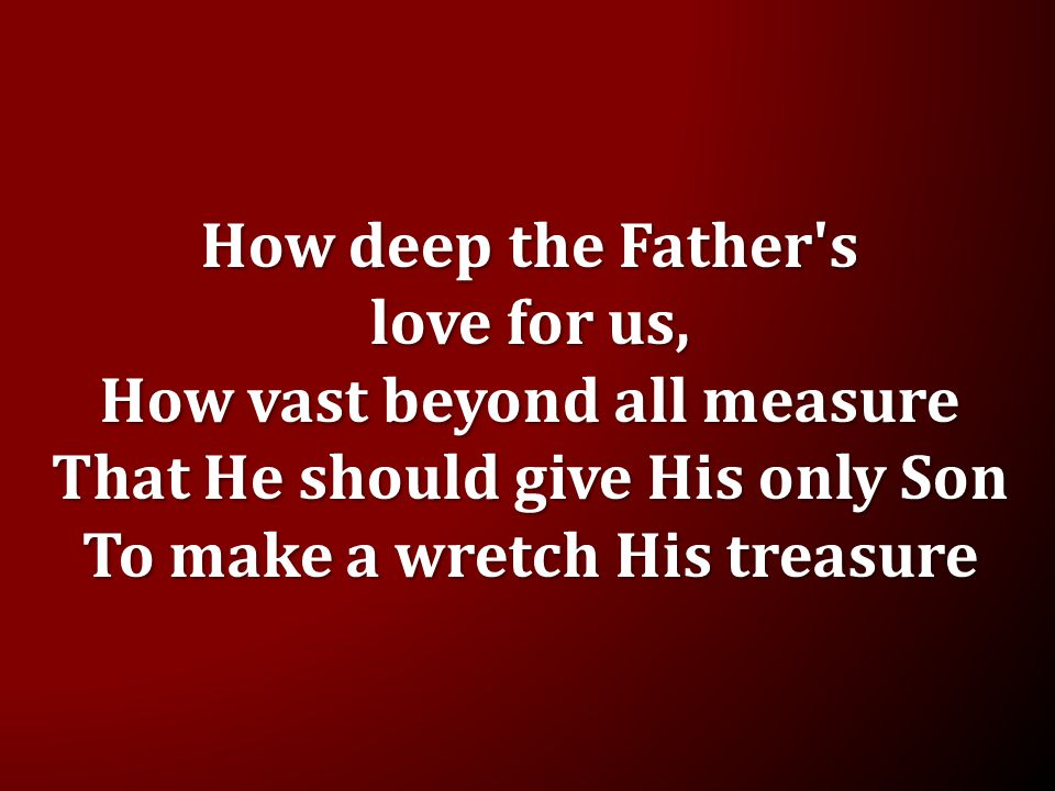 How deep the Father s love for us, How vast beyond all measure That He should give His only Son To make a wretch His treasure
