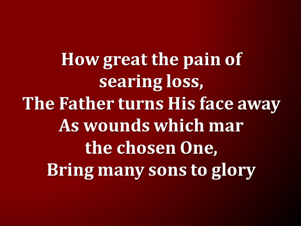 How great the pain of searing loss, The Father turns His face away As wounds which mar the chosen One, Bring many sons to glory