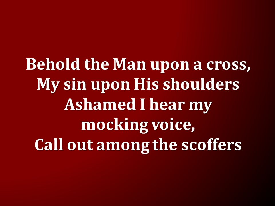 Behold the Man upon a cross, My sin upon His shoulders Ashamed I hear my mocking voice, Call out among the scoffers