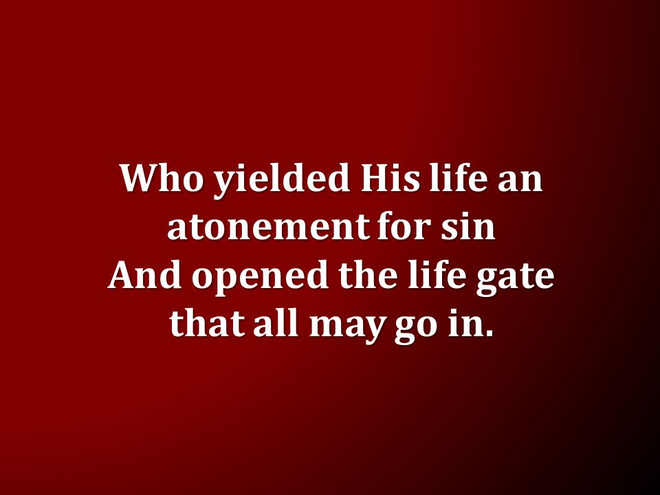 Who yielded His life an atonement for sin And opened the life gate that all may go in.