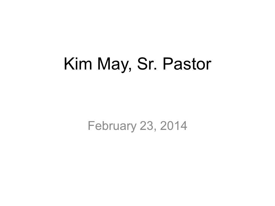 Kim May, Sr. Pastor February 23, 2014