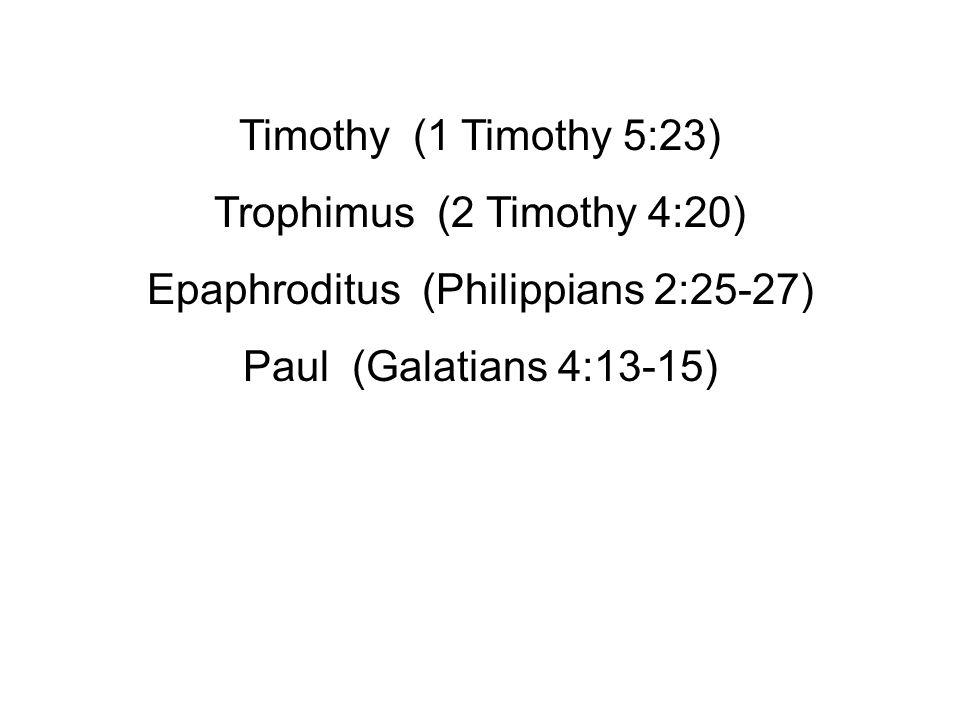 Timothy (1 Timothy 5:23) Trophimus (2 Timothy 4:20) Epaphroditus (Philippians 2:25-27) Paul (Galatians 4:13-15)