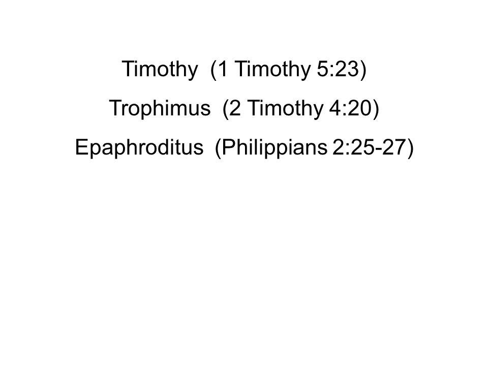 Timothy (1 Timothy 5:23) Trophimus (2 Timothy 4:20) Epaphroditus (Philippians 2:25-27)