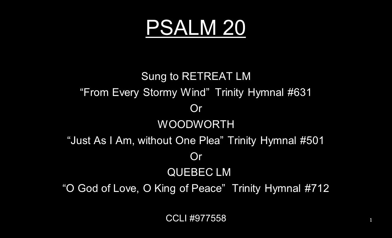 PSALM 20 Sung to RETREAT LM From Every Stormy Wind Trinity Hymnal #631 Or WOODWORTH Just As I Am, without One Plea Trinity Hymnal #501 Or QUEBEC LM O God of Love, O King of Peace Trinity Hymnal #712 CCLI #977558 1