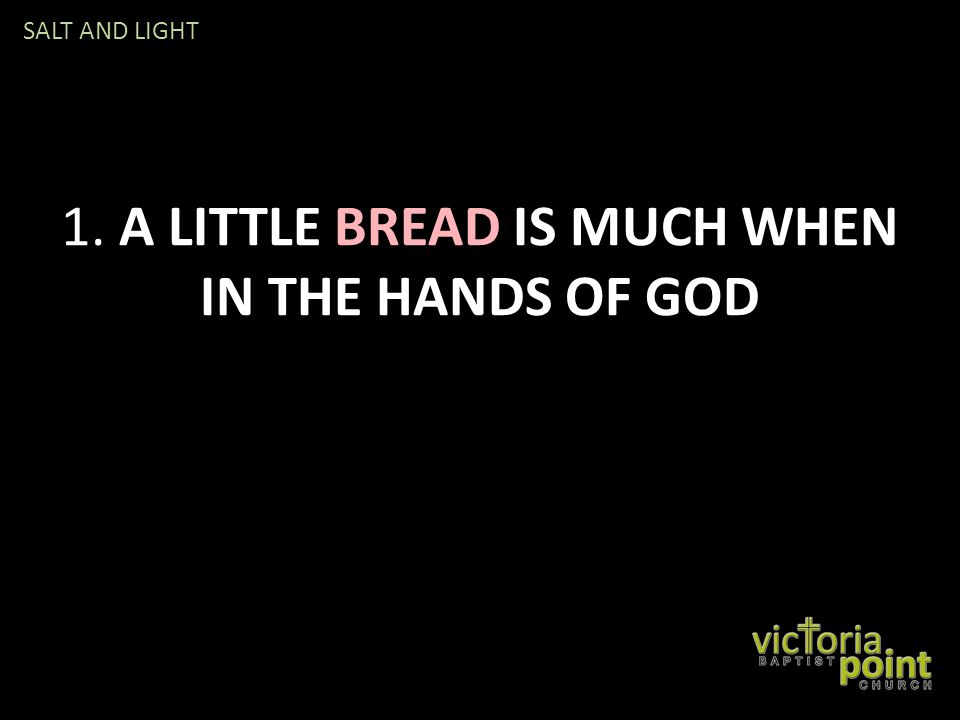 1. A LITTLE BREAD IS MUCH WHEN IN THE HANDS OF GOD SALT AND LIGHT