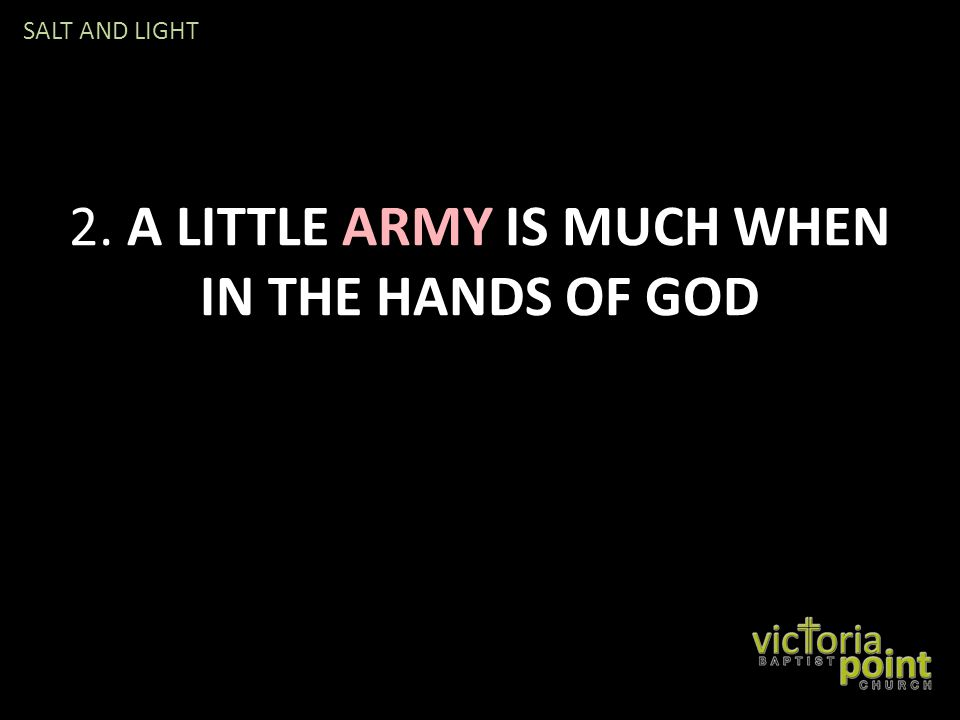 2. A LITTLE ARMY IS MUCH WHEN IN THE HANDS OF GOD SALT AND LIGHT