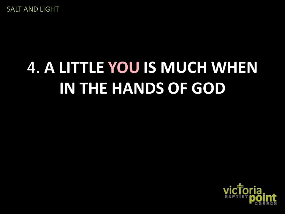 4. A LITTLE YOU IS MUCH WHEN IN THE HANDS OF GOD SALT AND LIGHT