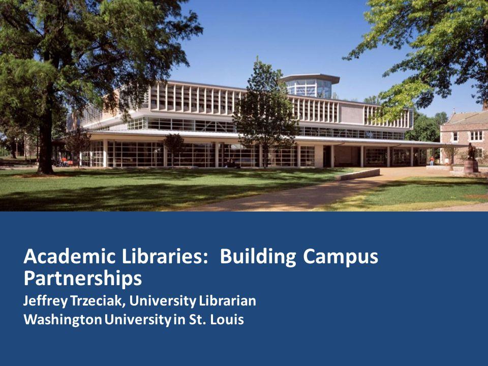 Academic Libraries: Building Campus Partnerships Jeffrey Trzeciak, University Librarian Washington University in St. Louis