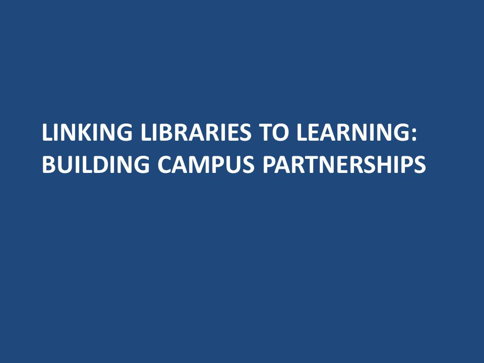 LINKING LIBRARIES TO LEARNING: BUILDING CAMPUS PARTNERSHIPS