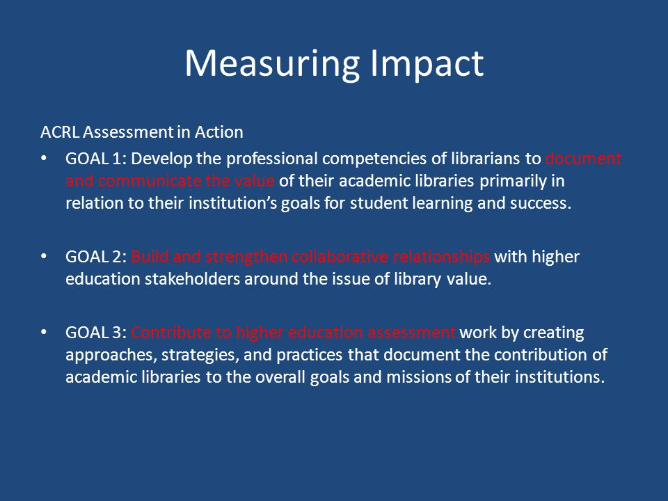 Measuring Impact ACRL Assessment in Action GOAL 1: Develop the professional competencies of librarians to document and communicate the value of their academic libraries primarily in relation to their institution's goals for student learning and success.