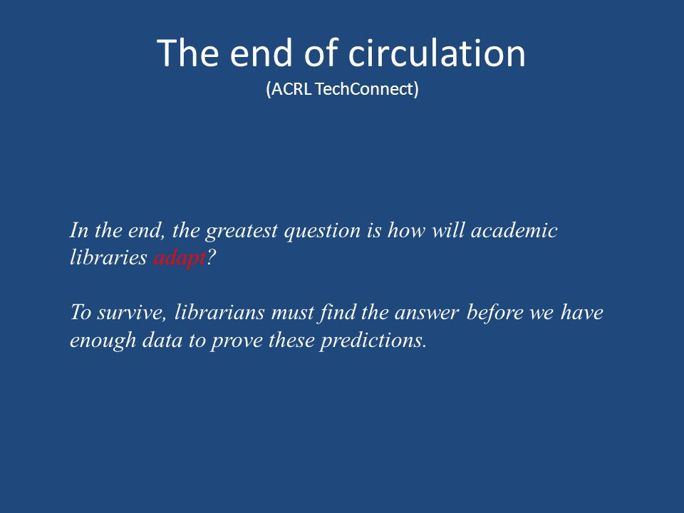 The end of circulation (ACRL TechConnect) In the end, the greatest question is how will academic libraries adapt.