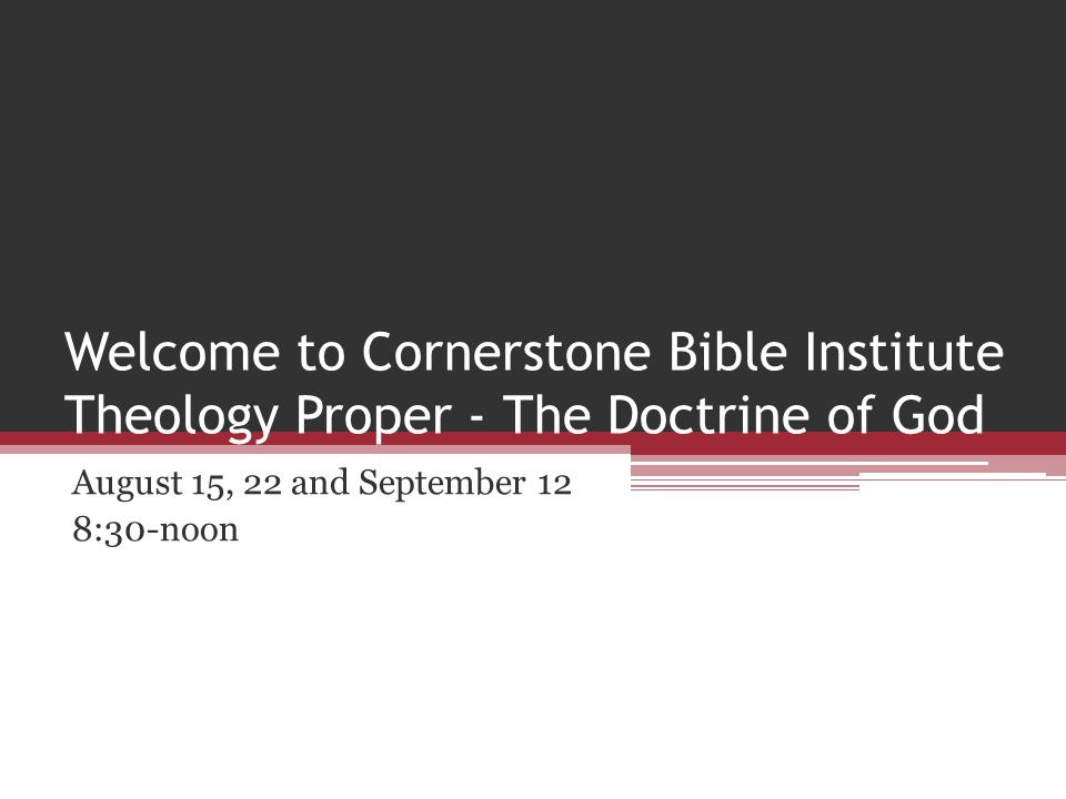 Welcome to Cornerstone Bible Institute Theology Proper - The Doctrine of God August 15, 22 and September 12 8:30-noon