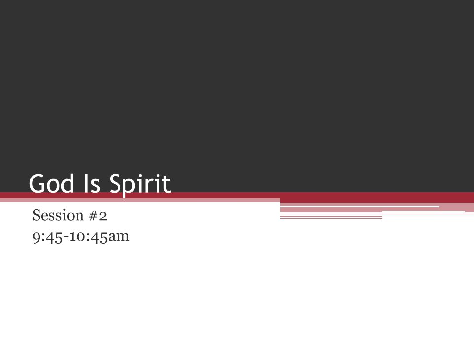 God Is Spirit Session #2 9:45-10:45am