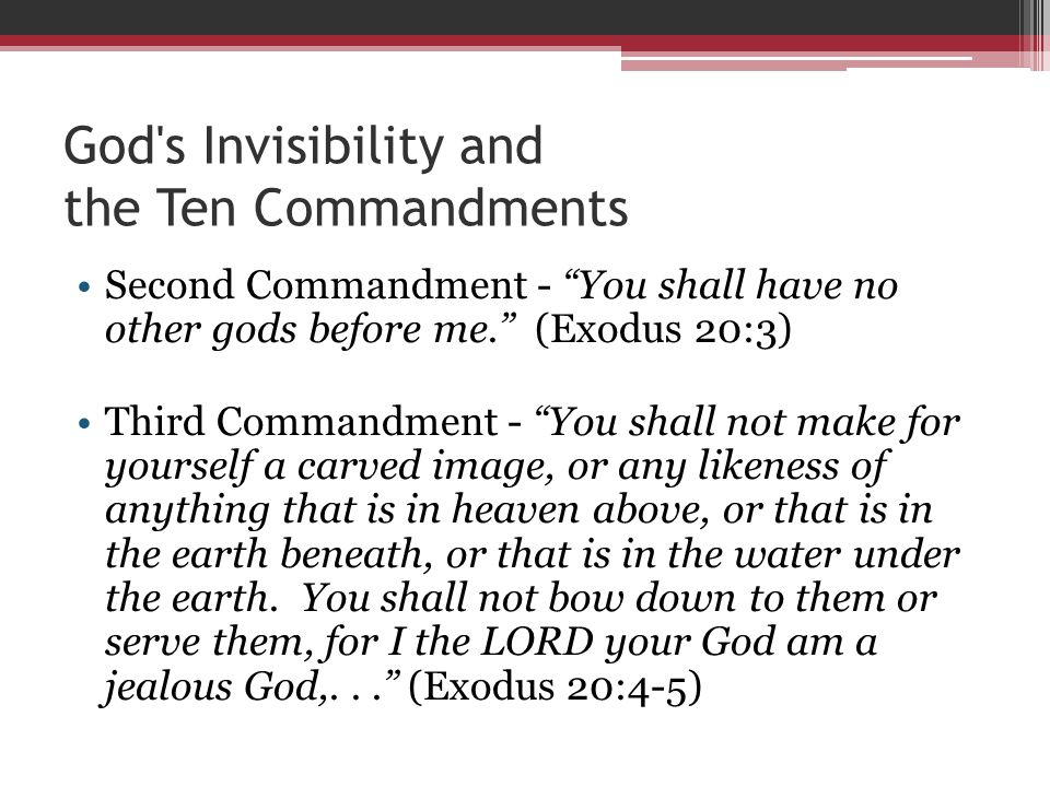 God s Invisibility and the Ten Commandments Second Commandment - You shall have no other gods before me. (Exodus 20:3) Third Commandment - You shall not make for yourself a carved image, or any likeness of anything that is in heaven above, or that is in the earth beneath, or that is in the water under the earth.