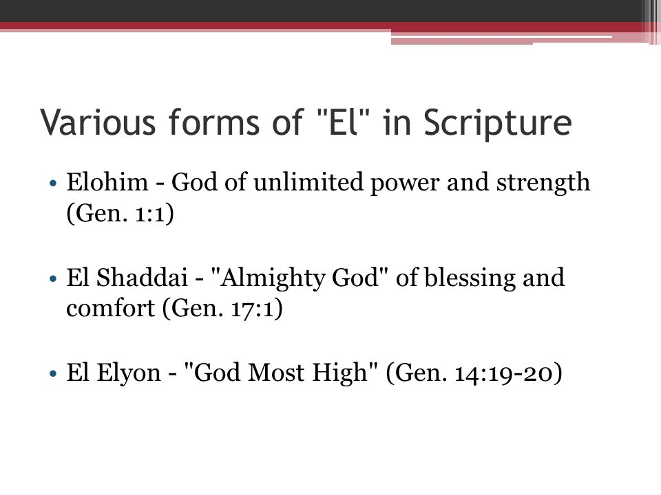 Various forms of El in Scripture Elohim - God of unlimited power and strength (Gen.