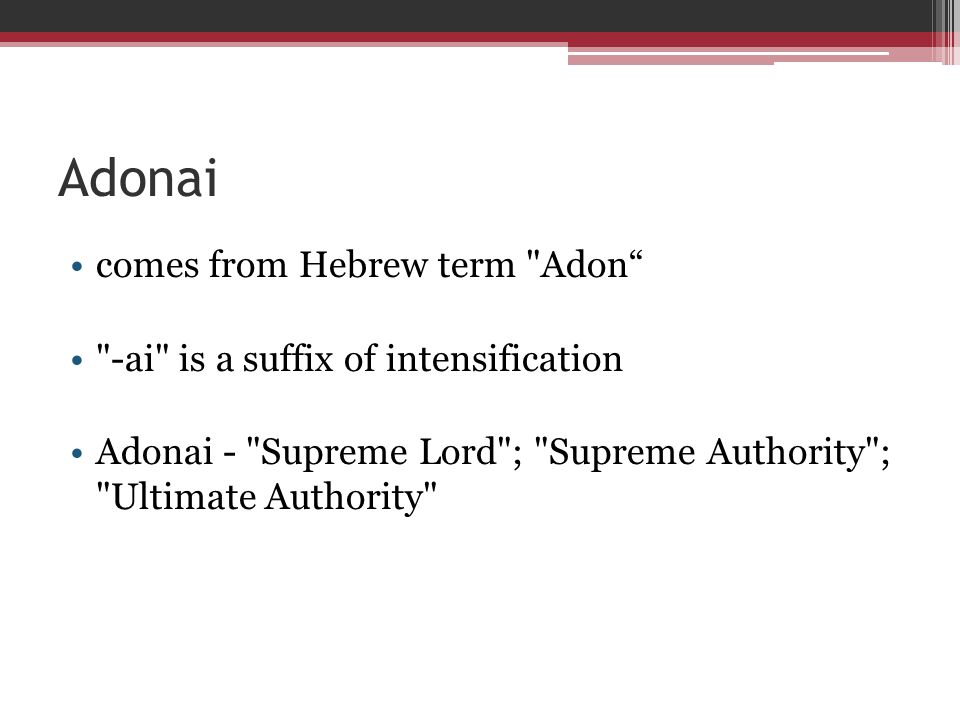 Adonai comes from Hebrew term Adon -ai is a suffix of intensification Adonai - Supreme Lord ; Supreme Authority ; Ultimate Authority