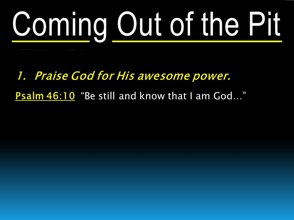 1. Praise God for His awesome power. Psalm 46:10 Be still and know that I am God…