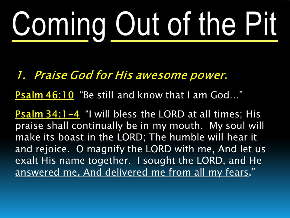 """1. Praise God for His awesome power. Psalm 46:10 """"Be still and know that I am God…"""" Psalm 34:1-4 """"I will bless the LORD at all times; His praise shall"""