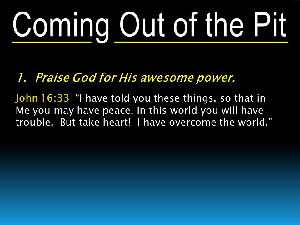 """1. Praise God for His awesome power. John 16:33John 16:33 """"I have told you these things, so that in Me you may have peace. In this world you will have"""