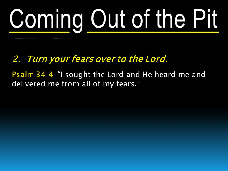 Psalm 34:4Psalm 34:4 I sought the Lord and He heard me and delivered me from all of my fears.