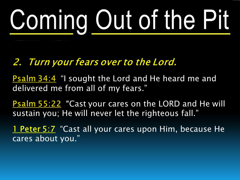 """2. Turn your fears over to the Lord. Psalm 34:4Psalm 34:4 """"I sought the Lord and He heard me and delivered me from all of my fears."""" Psalm 55:22Psalm"""