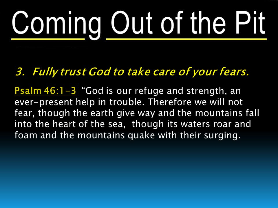 """3. Fully trust God to take care of your fears. Psalm 46:1-3Psalm 46:1-3 """"God is our refuge and strength, an ever-present help in trouble. Therefore we"""
