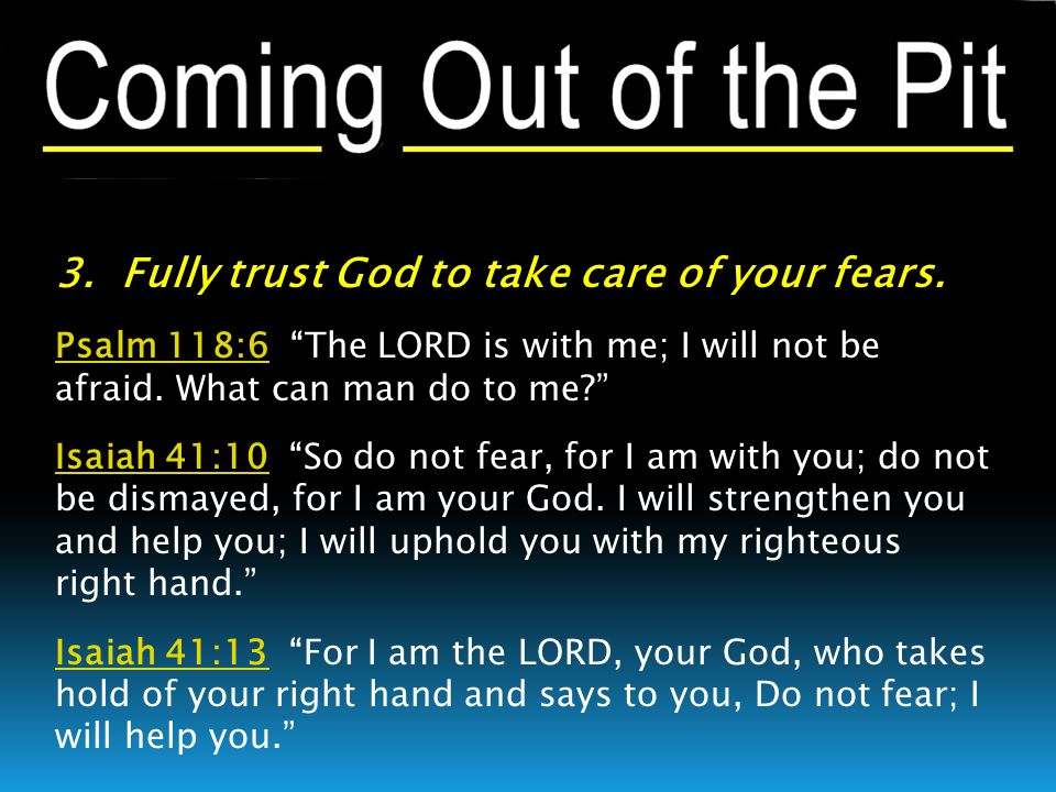 """3. Fully trust God to take care of your fears. Psalm 118:6Psalm 118:6 """"The LORD is with me; I will not be afraid. What can man do to me?"""" Isaiah 41:10"""